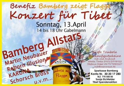 BAMBERG zeigt Flagge Benefizkonzert für Tibet Sonntag, 13. April - 14 - 16 Uhr der gesamte Erlös geht an ein neugeplantes Auffanglager für Tibetische Flüchtlinge in Dharamsala Es herrscht dort unendlicher Schmerz. Viele Kinder soviele Kinder! also bitte kommt am Sonntag und helft sonnengrüsse sonja